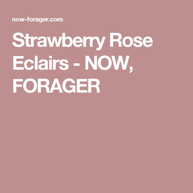 Strawberry Rose Eclairs - NOW, FORAGER