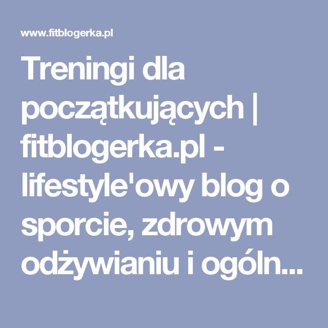 Treningi dla początkujących | fitblogerka.pl - lifestyle'owy blog o sporcie, zdrowym odżywianiu i ogólnopojętym byciu fit.