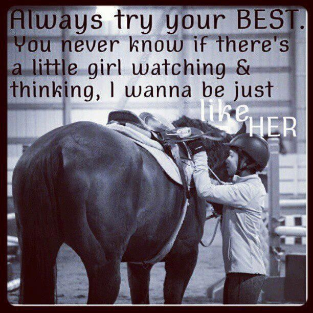 Always try your best. You never know if there's a little girl watching & thinking, I wanna be just like her!