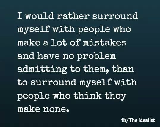 I would rather surround myself with people who make a lot of mistakes... ❤  so true, self righteous finger pointers be gone!