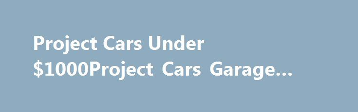 Project Cars Under $1000Project Cars Garage #auto #movers http://auto-car.remmont.com/project-cars-under-1000project-cars-garage-auto-movers/  #cars for sale under 1000 # Project Cars Under $1000 Are you looking […]