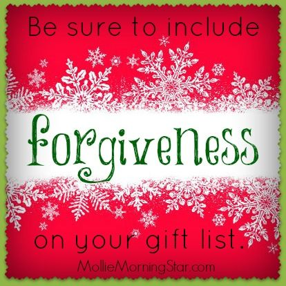 """Be sure to include forgiveness on your gift list. Whether you need to let go of anger towards someone who disappointed you, or release survivors guilt and stop hurting yourself, this is the Season to embrace forgiveness. We cannot lead flawless lives without making mistakes, but we can learn from them and be quick to say, """"I'm sorry."""" www.MollieMorningStar.com"""