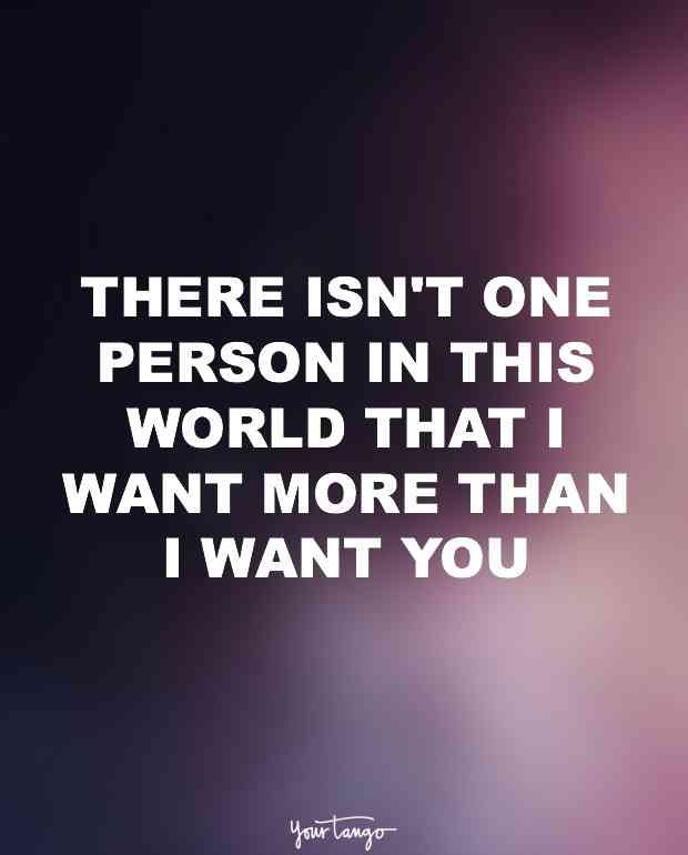 """""""There isn't one person in this world that I want more than I want you."""""""