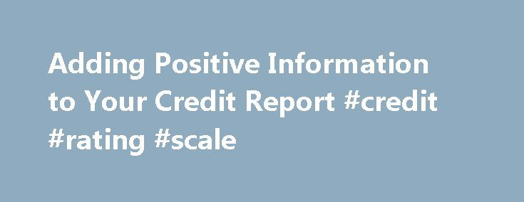 Adding Positive Information to Your Credit Report #credit #rating #scale http://nef2.com/adding-positive-information-to-your-credit-report-credit-rating-scale/  #your credit report # Adding Positive Information to Your Credit Report You should add information showing stability and unreported positive accounts to your credit report. Here's how. In addition to disputing incorrect or incomplete information and adding explanations for negative information the credit reporting agency will not…