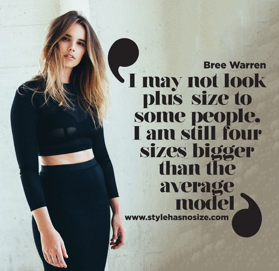 Bree Warren I may not look plus size to some people, I am still four sizes bigger than the average model.