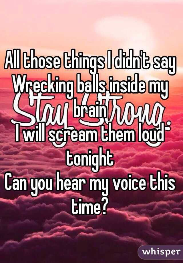 Fight Song Rachel Platten: all those things I didn't say wrecking balls inside my brain. I will scream them loud tonight. Can you hear my voice this time?