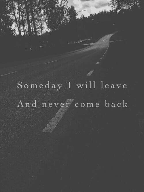 Someday I will leave and never come back.