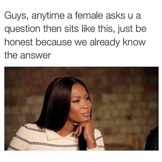 Guys Anytime A Female Asks U A Question Then Sits Like This Just Be Honest Because We Already Know The Answer Marriage Memes Women Jokes Super Funny Quotes