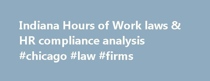 Indiana Hours of Work laws & HR compliance analysis #chicago #law #firms http://laws.nef2.com/2017/04/27/indiana-hours-of-work-laws-hr-compliance-analysis-chicago-law-firms/  #indiana labor laws # Indiana Hours of Work: What you need to know Indiana law requires private employers to pay overtime after 40 hours per week ( IN Code Sec. 22-2-2-4 ). Unless otherwise provided, the normal workweek for employees working for the state is 37 1 /2 hours ( IN Admin. Code Tit. 31 Sec. 1-9-1 ). State…