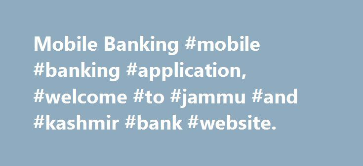 Mobile Banking #mobile #banking #application, #welcome #to #jammu #and #kashmir #bank #website. http://gambia.nef2.com/mobile-banking-mobile-banking-application-welcome-to-jammu-and-kashmir-bank-website/  # The following new services have been made available through New Mobile Banking Application: Online registration using Debit card Fund transfer within Bank to other Accounts Mobile to Mobile Funds Transfer Interbank Fund Transfer using NEFT. Funds Transfer using IMPS Balance Inquiry Mini…