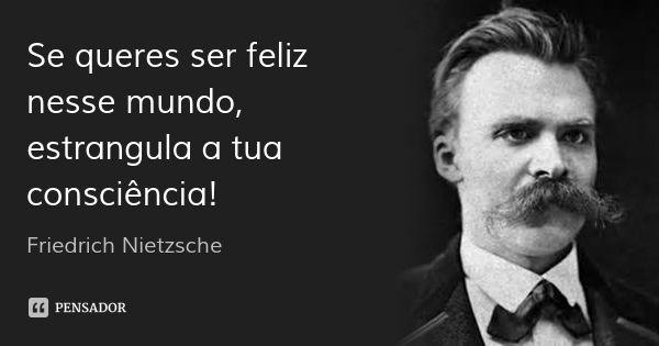 Se queres ser feliz nesse mundo, estrangula a tua consciência! — Friedrich Nietzsche