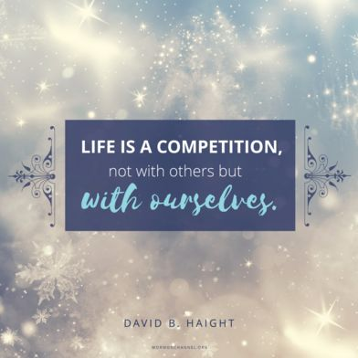 """""""Life is a competition, not with others but with ourselves. We should seek each day to live stronger, better, truer lives; each day to master some weakness of yesterday; each day to repair a mistake; each day to surpass ourselves."""" —David B. Haight"""