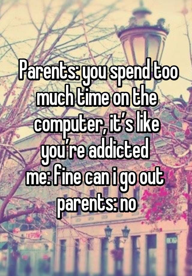 Parents: you spend too much time on the computer, it's like you're addicted  me: fine can i go out  parents: no