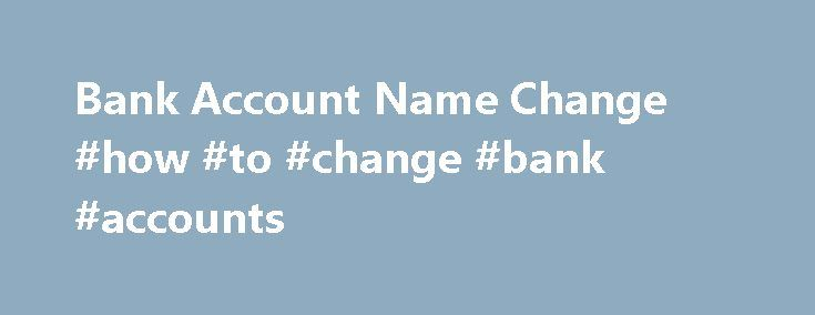 Bank Account Name Change #how #to #change #bank #accounts http://new-zealand.remmont.com/bank-account-name-change-how-to-change-bank-accounts/  # I ve changed my name, what do I do? If you've got married, divorced or changed your name by deed poll, you can change your name on your accounts, bank cards and statements etc in branch or through the post. Just bring along, or send in, the appropriate documents – ie, marriage certificate, decree absolute or deed poll document. The documents we'll…