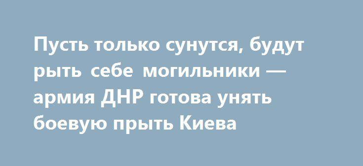 Пусть только сунутся, будут рыть себе могильники — армия ДНР готова унять боевую прыть Киева http://rusdozor.ru/2016/05/21/pust-tolko-sunutsya-budut-ryt-sebe-mogilniki-armiya-dnr-gotova-unyat-boevuyu-pryt-kieva/  Армия ДНР полностью готова к любому возможному наступлению ВСУ на их землю. Проблем нет ни с обеспечением, ни в вооружением, ни с боеприпасами, ни с численностью личного состава, а главное, нет проблем с уровнем боевого духа и настроем бойцов навсегда ...