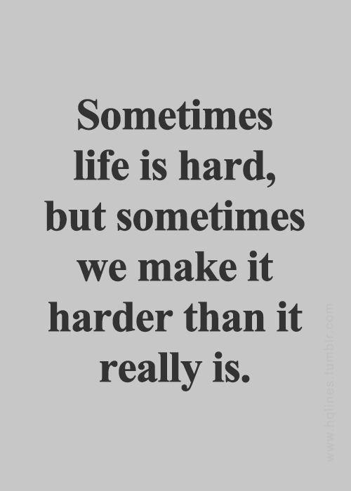 أحياناً تكون الحياة صعبة وأحياناً نحن من نصعبها أكثر مما هي عليه في الحقيقة.