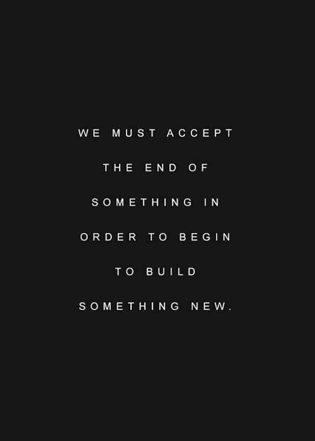 """We must accept the end of something in order to begin to build something new."""