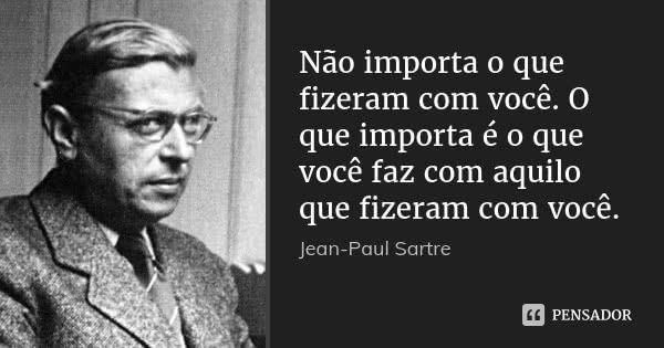 Não importa o que fizeram com você. O que importa é o que você faz com aquilo que fizeram com você.... Frase de Jean Paul Sartre.