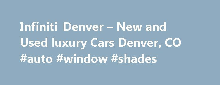 Infiniti Denver – New and Used luxury Cars Denver, CO #auto #window #shades http://auto.nef2.com/infiniti-denver-new-and-used-luxury-cars-denver-co-auto-window-shades/  #infinity autos # Welcome to Infiniti of Denver Welcome to Infiniti of Denver's website and thank you for giving us the opportunity to serve your automotive needs.  At Infiniti of Denver. we have grown our business as a result of a simple philosophy; sell and service quality automobiles at a fair price by a quality, Continue…