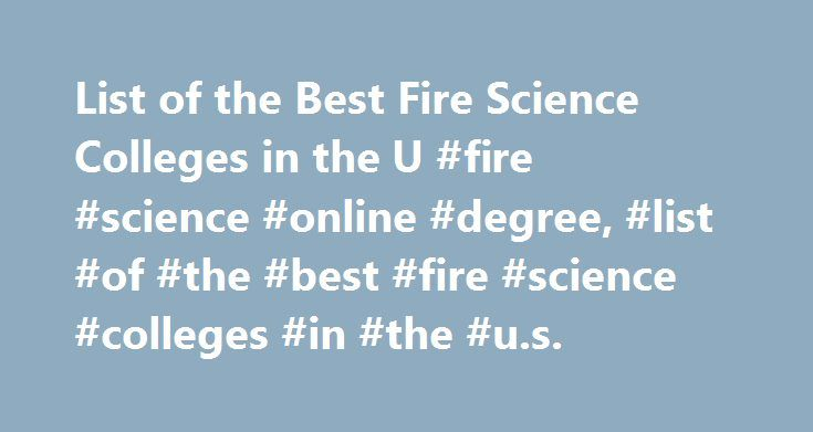 List of the Best Fire Science Colleges in the U #fire #science #online #degree, #list #of #the #best #fire #science #colleges #in #the #u.s. http://uk.remmont.com/list-of-the-best-fire-science-colleges-in-the-u-fire-science-online-degree-list-of-the-best-fire-science-colleges-in-the-u-s/  # List of the Best Fire Science Colleges in the U.S. Schools Overview The University of Florida and John Jay College of Criminal Justice are two schools that offer some of the best programs in fire science…