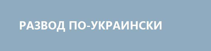 РАЗВОД ПО-УКРАИНСКИ http://rusdozor.ru/2017/05/15/razvod-po-ukrainski-2/  Почему Порошенко назвал «безвиз» окончательным разрывом отношений с Россией  Несколько дней назад Совет министров Европейского союза утвердил решение о предоставлении безвизового режима для Украины. Этот шаг стал последней формальностью на пути к столь желаемой для Киева цели. И если ...