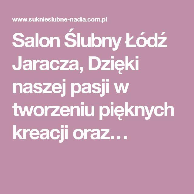 Salon Ślubny Łódź Jaracza, Dzięki naszej pasji w tworzeniu pięknych kreacji oraz…