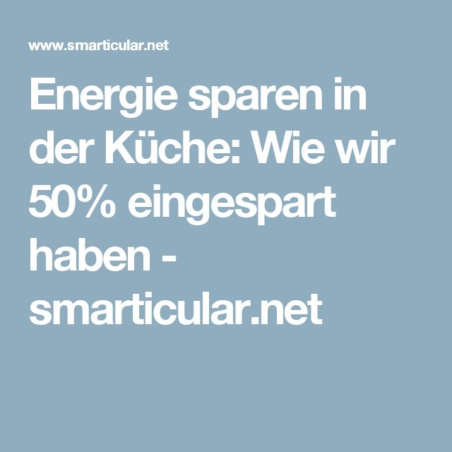 Energie sparen in der Küche: Wie wir 50% eingespart haben - smarticular.net