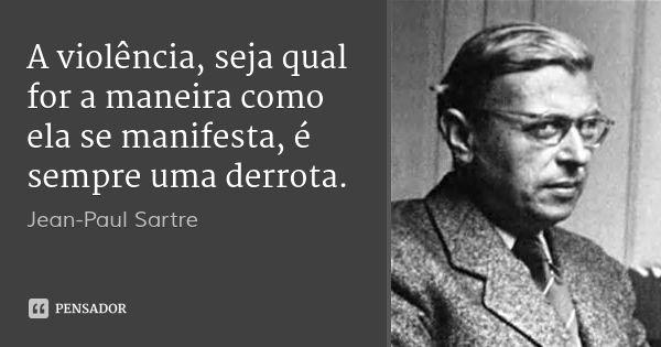 A violência, seja qual for a maneira como ela se manifesta, é sempre uma derrota. — Jean-Paul Sartre