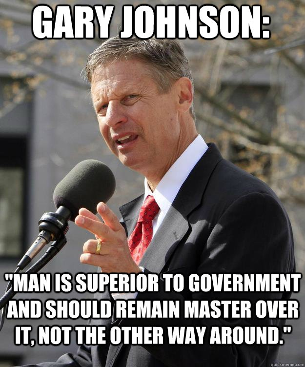 """Man is superior to government and should remain master over it, not the other way around."" Fmr. Governor Gary Johnson"