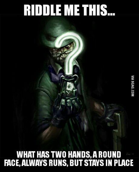 Riddle me this…<<<<ANSWER: Clock                                                                                                                                                                                 More