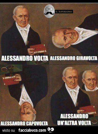 Alessandro Volta. Alessandro Giravolta. Alessandro Capovolata. Alessandro un'altra volta