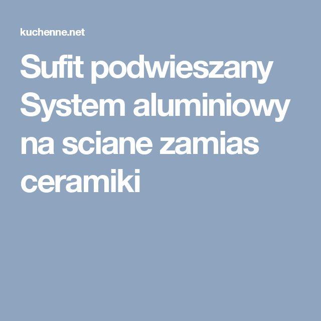 Sufit podwieszany System aluminiowy na sciane zamias ceramiki