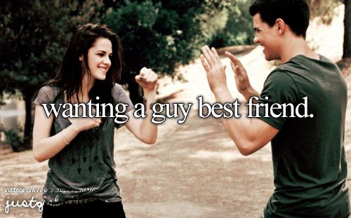 I want one so bad. One that I can tell everything too, and he won't tell anybody. One who play fights with me. One who jokes around. One who picks me up and throws me in the river then jumps in after me. One who protects me like a brother. I really want a guy best friend. One day I'll have one
