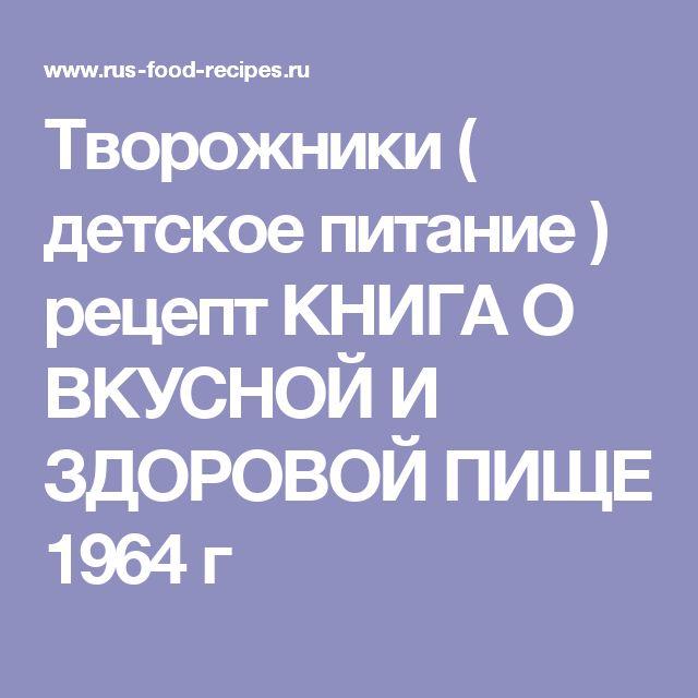 Творожники ( детское питание ) рецепт  КНИГА О ВКУСНОЙ И ЗДОРОВОЙ ПИЩЕ 1964 г По этому адресу находится полная книга