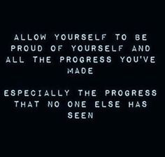 allow yourseld to be proud of yourself and the process you've made. especially the process that no one else has seen