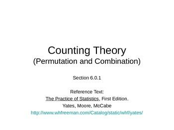Counting Theory (Permutation and Combination)Objectives:-Use organized lists and tree (branching) diagrams to list all possible outcomes of a trial.-Identify whether permutation or combination is appropriate to count the number of outcomes of a trial.-Use formulas or calculator commands to evaluate permutation and combination problems.Reference Text:The Practice of Statistics, First Edition.Yates, Moore, McCabehttp://www.whfreeman.com/Catalog/static/whf/yates/