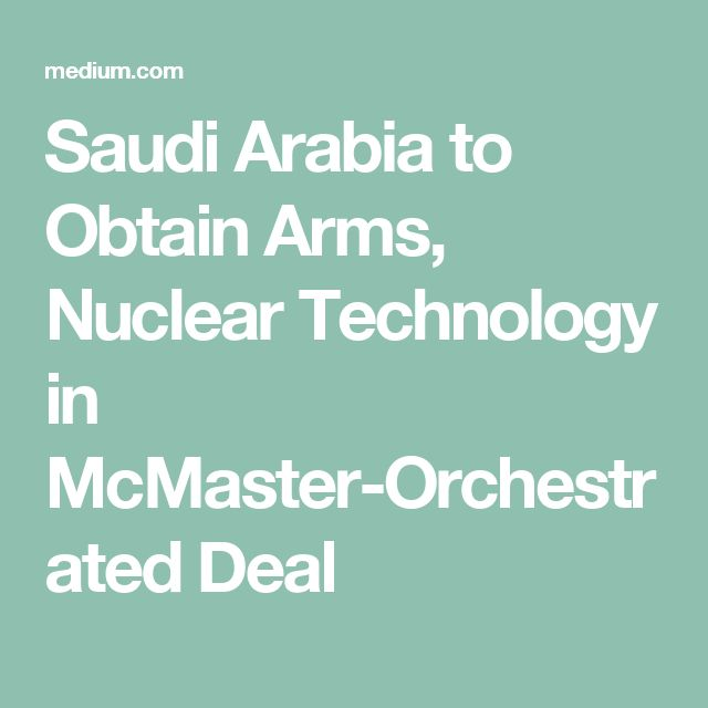 Saudi Arabia to Obtain Arms, Nuclear Technology in McMaster-Orchestrated Deal