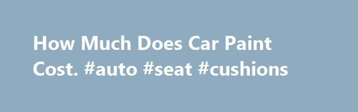 How Much Does Car Paint Cost. #auto #seat #cushions http://auto-car.nef2.com/how-much-does-car-paint-cost-auto-seat-cushions/  #auto painting prices # How Much Does Car Paint Cost A car paint cost will vary depending on several factors. There are slight differences with the different types of car paint used for an auto car paint job. To understand why the cost of a particular paint is different from another, one should know the different factors that contribute to the cost of a specific kind…