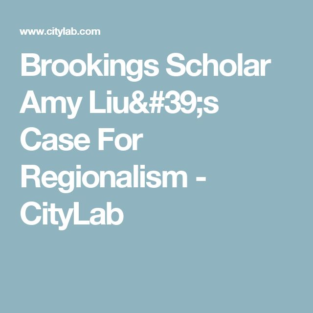 Brookings Scholar Amy Liu's Case For Regionalism - CityLab