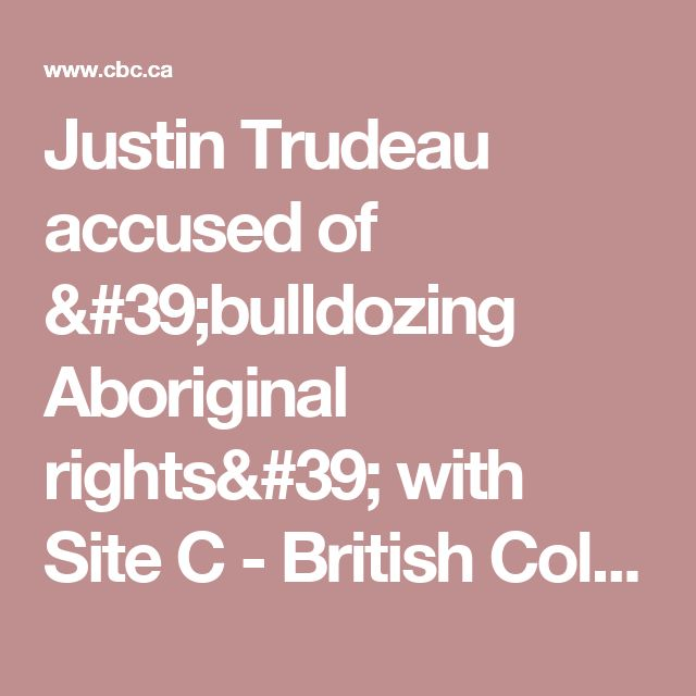 Justin Trudeau accused of 'bulldozing Aboriginal rights' with Site C - British Columbia - CBC News