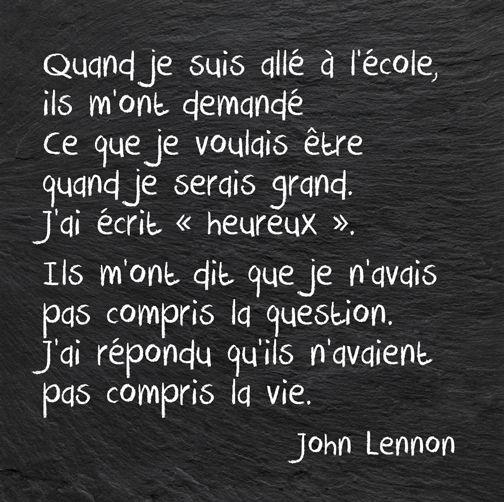 """Quand je suis allé à l'école, ils m'ont demandé ce que je voulais être quand je serai grand. J'ai écrit """"heureux"""". Ils m'ont dit que je n'avais pas compris la question. J'ai répondu qu'ils n'avaient pas compris la vie. John Lennon #Future #BeingHappy #Life"""