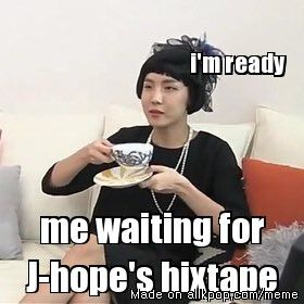 when j hope finally releases his mix tape I will be 30 with kids. I DON'T EVEN KNOW HOW I WILL GET KIDS!