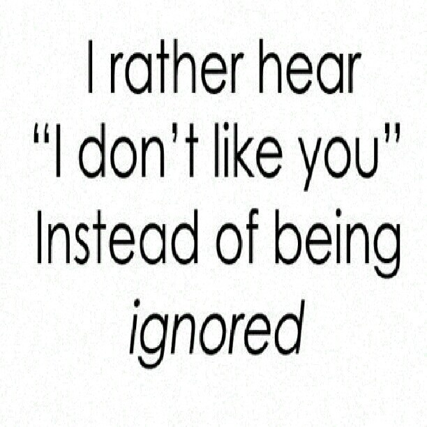 I rather hear i dont like you instead of being ignored