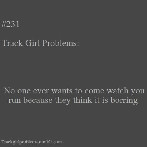 I am just starting track, but this is so true for cross country.  People would go see their friends play volleyball, basketball, football, etc. and NO ONE came to our meets. :(