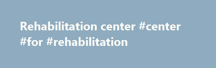 Rehabilitation center #center #for #rehabilitation http://germany.remmont.com/rehabilitation-center-center-for-rehabilitation/  # rehabilitation center The transfer is part of the DOH s program to establish a 100-bed regional rehabilitation center in support to Cmprehensive Dangerous Drugs Act or Republic Act 9165. The service contract with the Park Central Care Rehabilitation Center in Fremont, California will allow the center's residents to be treated using the latest oral care technology…