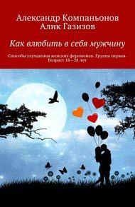 Газизов А., Компаньонов А. - Как влюбить в себя мужчину. Способы улучшения женских феромонов. Группа первая. Возраст 18-28 лет