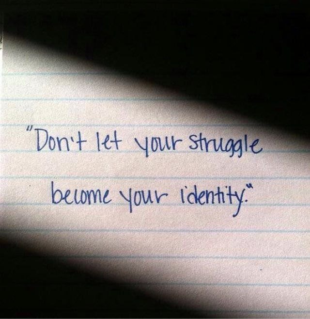 Don't let your struggle become your identity.  #struggle #identity #quotes