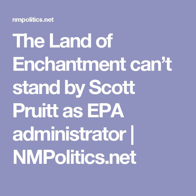 The Land of Enchantment can't stand by Scott Pruitt as EPA administrator | NMPolitics.net