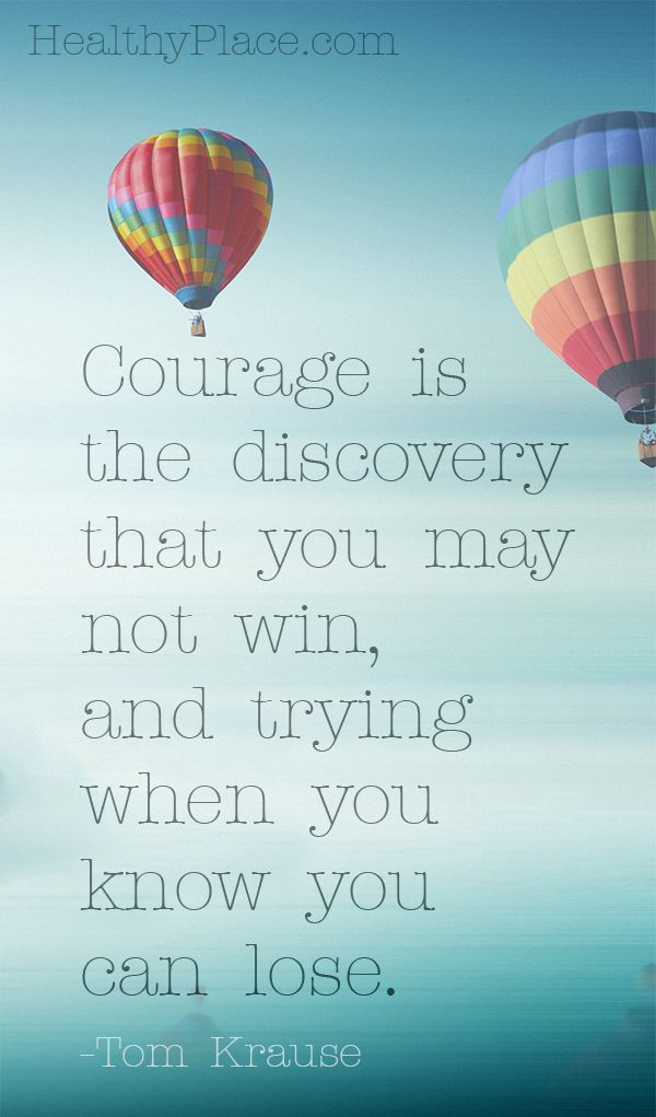 Positive quote: Courage is the discovery that you may not win, and trying when you know you can lose.    www.HealthyPlace.com