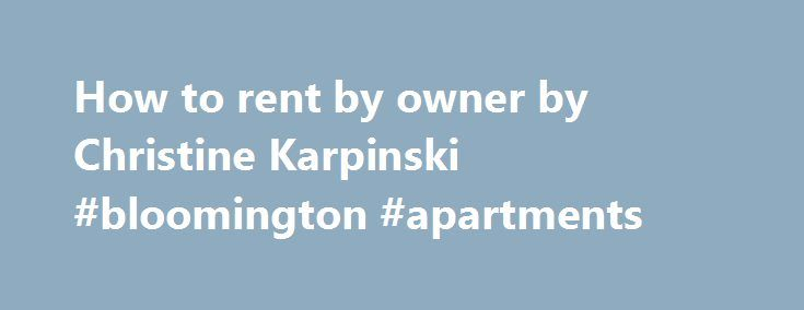 How to rent by owner by Christine Karpinski #bloomington #apartments http://apartments.remmont.com/how-to-rent-by-owner-by-christine-karpinski-bloomington-apartments/  #for rent by owner # How to Rent Vacation Properties by Owner If your dream is to own a vacation home and not break your bank account this is what you ve been looking for. Author and speaker Christine Karpinski offers you practical, hands on advice, showing you how to rent your second home without a property management company…